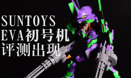 【小T官评】武装要X2才霸气!!SUNTOYS EVA初号机评测出炉!